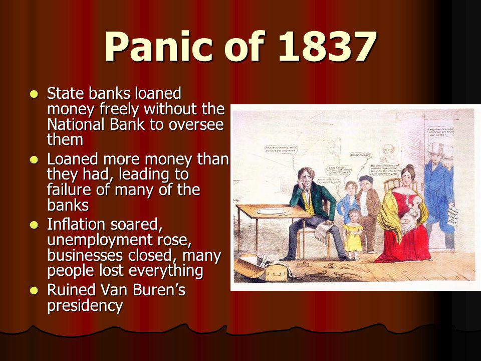 Panic of 1837 State banks loaned money freely without the National Bank to oversee them State banks loaned money freely without the National Bank to o