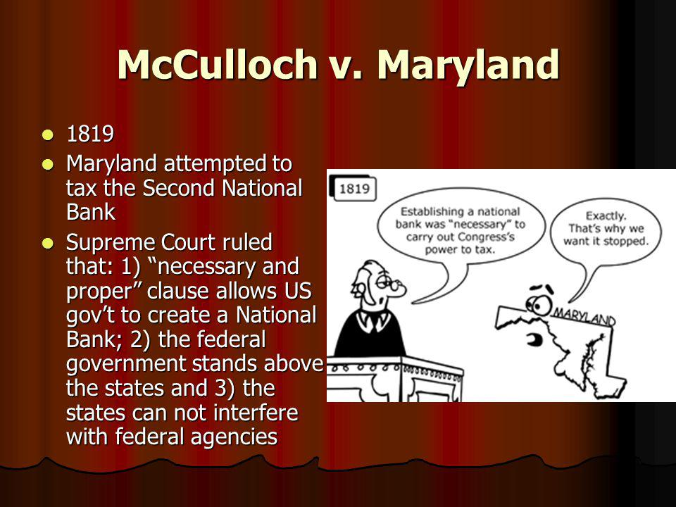 McCulloch v. Maryland 1819 1819 Maryland attempted to tax the Second National Bank Maryland attempted to tax the Second National Bank Supreme Court ru