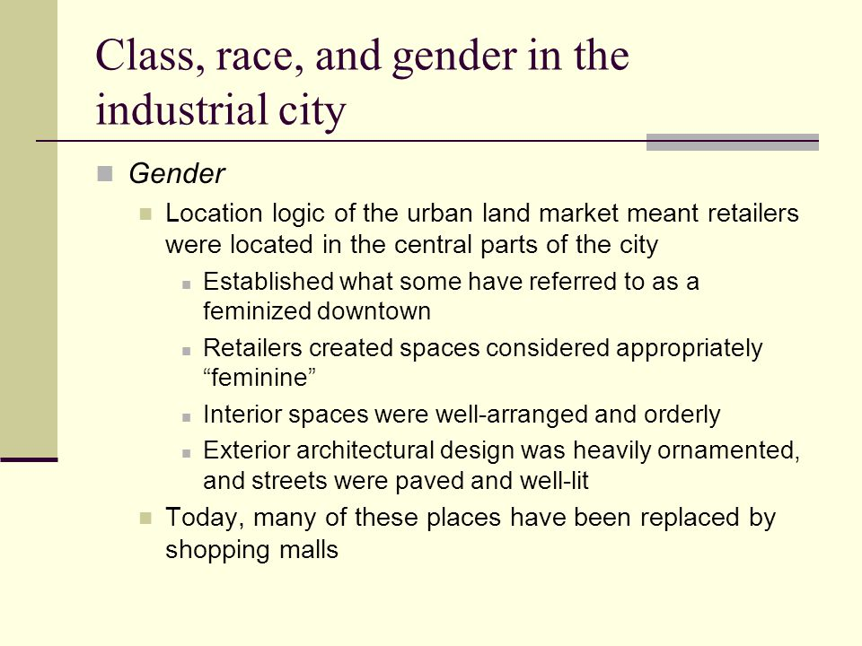 Class, race, and gender in the industrial city Gender Location logic of the urban land market meant retailers were located in the central parts of the