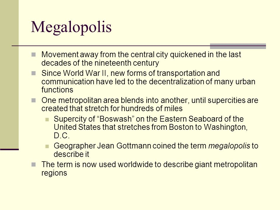 Megalopolis Characteristics of Megalopolis High population density covering hundreds of square miles Concentrations of numerous older cities Transportation links — freeways, railroads, air routes, and rapid transit Very high proportion of the nation's wealth, commerce, and political power