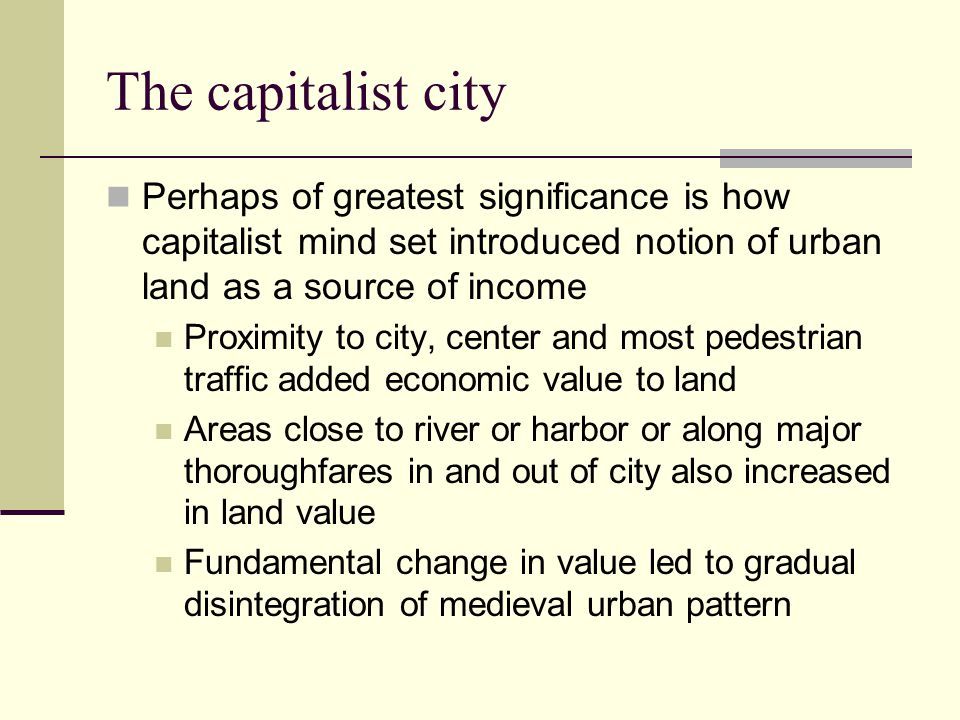 The capitalist city The city center consisted of buildings devoted to business enterprises A downtown defined by economic activity emerged With industrialization would eventually expands and subdivide into specialized districts A new upper class emerged Status based on accumulation of economic wealth Made money buying and selling urban land Used urban land as a basis for expressing their wealth Sought newer land on edge of city for their residential enclaves