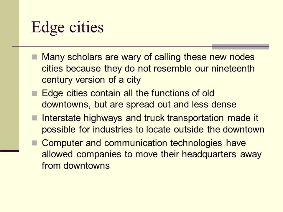 Edge cities Edge cities present problems for today's planners Traffic congestion and planning for mass transit Environmental concerns as spreading urban areas consume more land Is it possible to provide mass transit in a system with no center?
