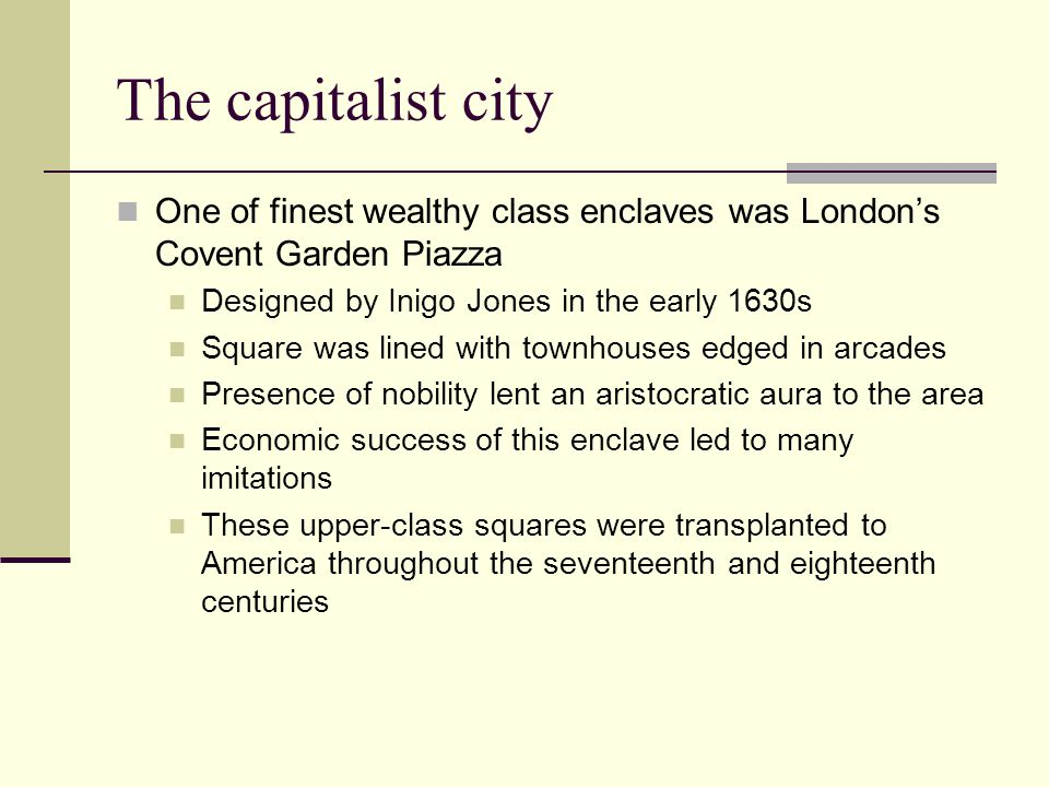 The capitalist city One of finest wealthy class enclaves was London's Covent Garden Piazza Designed by Inigo Jones in the early 1630s Square was lined