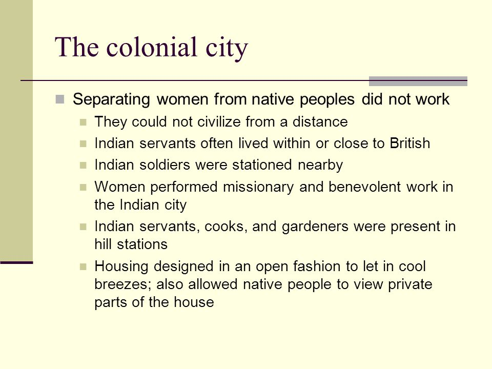 The colonial city Separating women from native peoples did not work They could not civilize from a distance Indian servants often lived within or close to British Indian soldiers were stationed nearby Women performed missionary and benevolent work in the Indian city Indian servants, cooks, and gardeners were present in hill stations Housing designed in an open fashion to let in cool breezes; also allowed native people to view private parts of the house