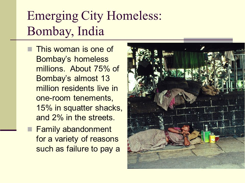 Emerging City Homeless: Bombay, India a promised dowry, death of a husband, or divorce, forces many women into a life of prostitution or begging to survive.