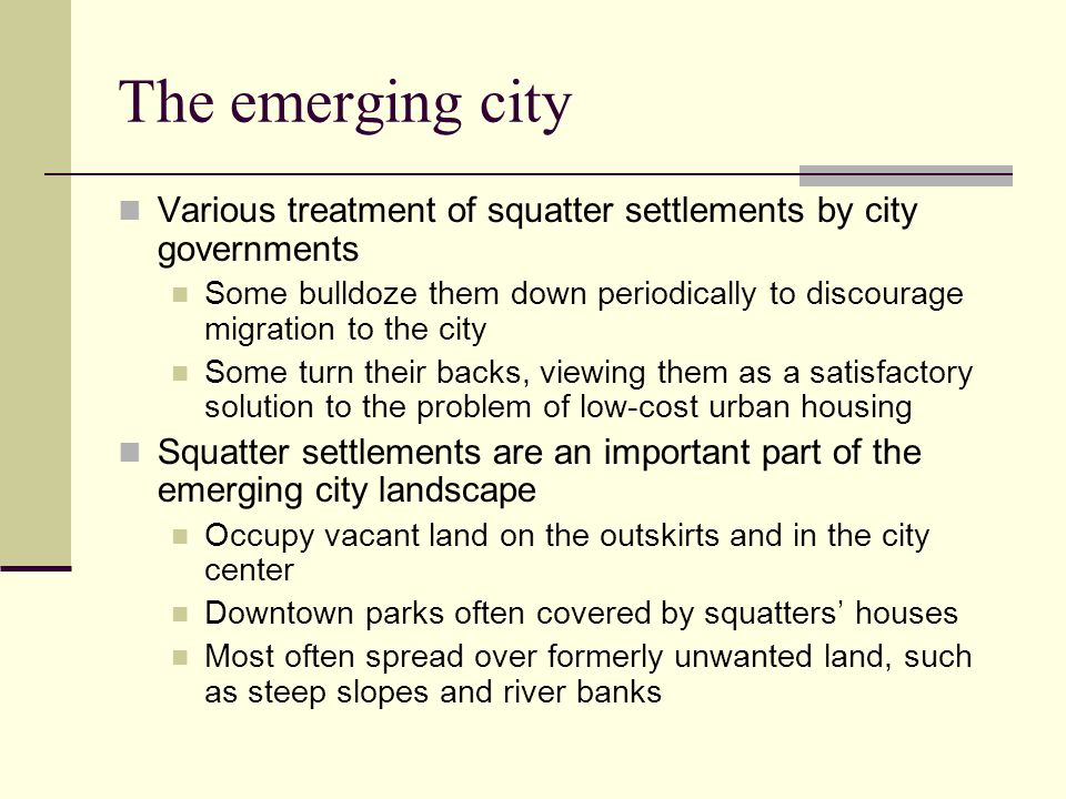 The emerging city Various treatment of squatter settlements by city governments Some bulldoze them down periodically to discourage migration to the ci