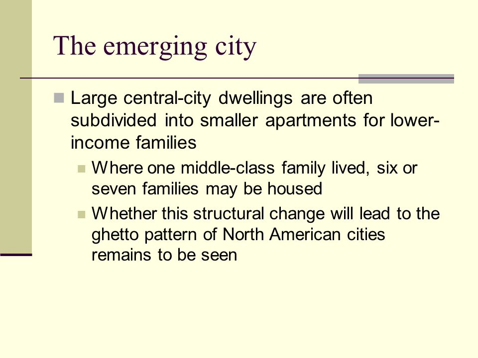 The emerging city Large central-city dwellings are often subdivided into smaller apartments for lower- income families Where one middle-class family l