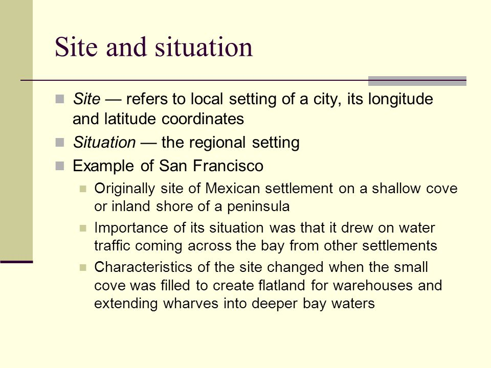Site and situation Example of San Francisco Filled in cove is now heart of the central business district The situation has changed as patterns of trade and transportation technology have evolved The gold rush changed the importance of its geographical situation by creating a demand for supplies for settlements, and mines and miners in the gold country In the last decade, Oakland improved its situation to accommodate containerized cargo ships by filling in large tracts of shallow baylands San Francisco has since declined as a port city losing situation advantage Depending on the function of a city, certain attributes of the physical environment have been important in the decision of where to locate cities