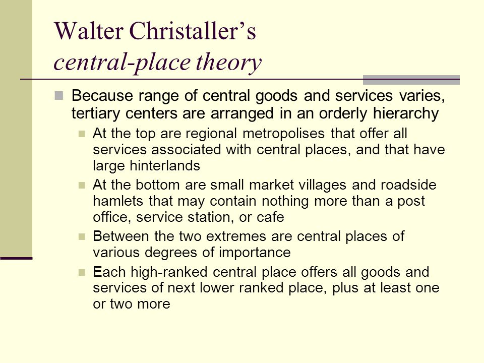 Walter Christaller's central-place theory One regional metropolis may contain thousands of smaller central places in its hinterland Christaller tried to measure the influence of three forces in determining spacing and distribution of tertiary centers