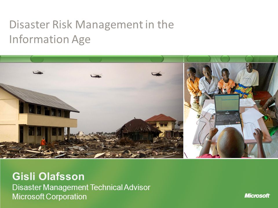 Gisli Olafsson Disaster Management Technical Advisor Microsoft Corporation Disaster Risk Management in the Information Age