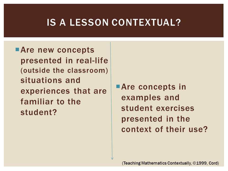  Are new concepts presented in real-life (outside the classroom) situations and experiences that are familiar to the student.