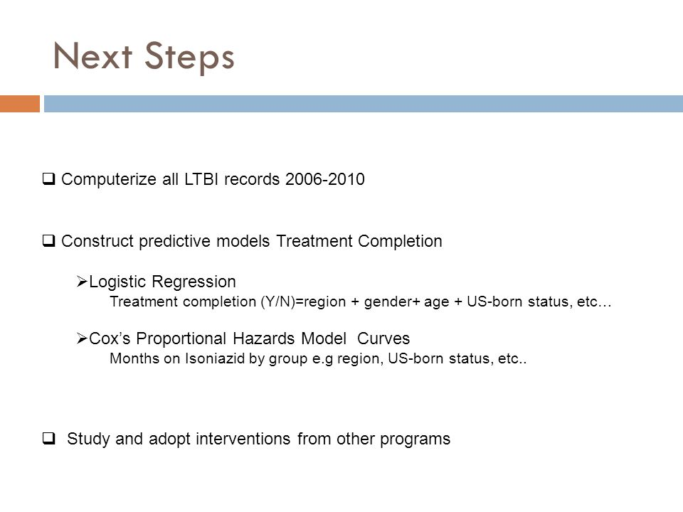 Next Steps  Computerize all LTBI records 2006-2010  Construct predictive models Treatment Completion  Logistic Regression Treatment completion (Y/N)=region + gender+ age + US-born status, etc…  Cox's Proportional Hazards Model Curves Months on Isoniazid by group e.g region, US-born status, etc..