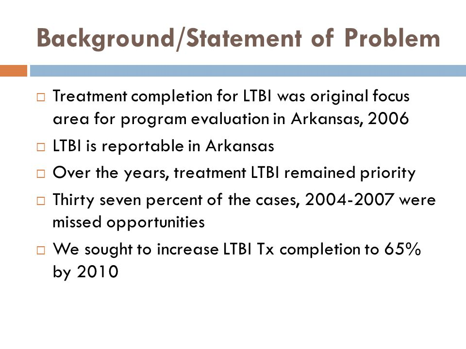 Background/Statement of Problem  Treatment completion for LTBI was original focus area for program evaluation in Arkansas, 2006  LTBI is reportable