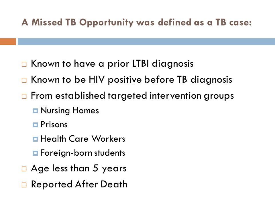 A Missed TB Opportunity was defined as a TB case:  Known to have a prior LTBI diagnosis  Known to be HIV positive before TB diagnosis  From established targeted intervention groups  Nursing Homes  Prisons  Health Care Workers  Foreign-born students  Age less than 5 years  Reported After Death