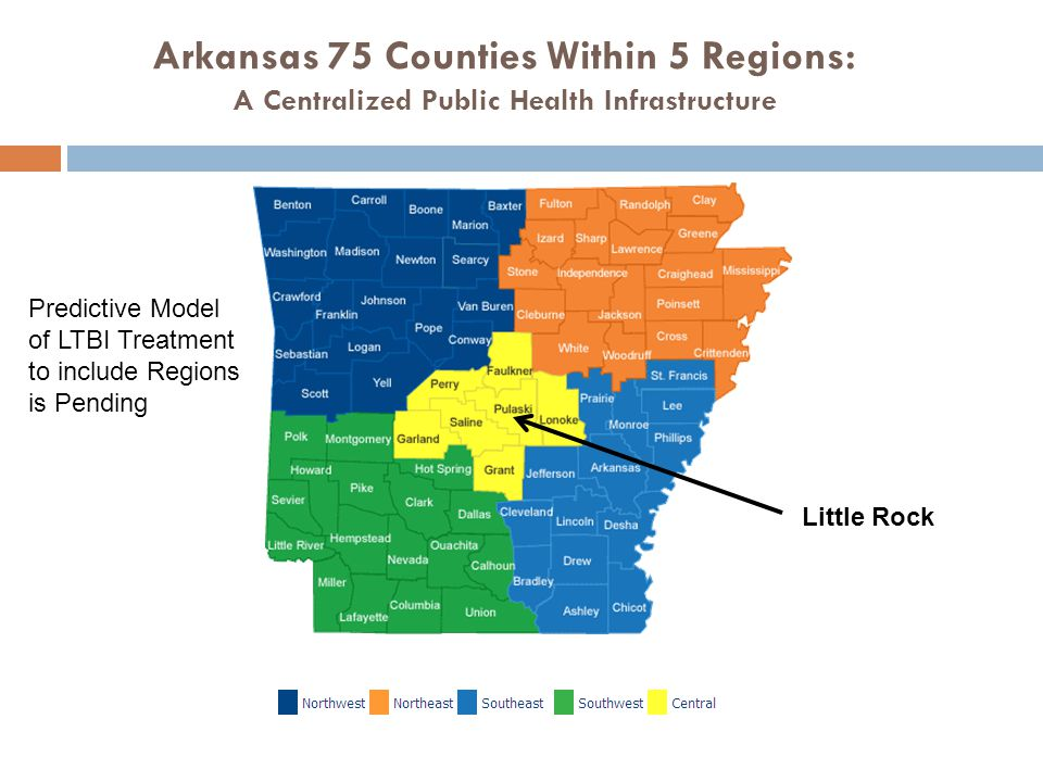 Arkansas 75 Counties Within 5 Regions: A Centralized Public Health Infrastructure Little Rock Predictive Model of LTBI Treatment to include Regions is Pending