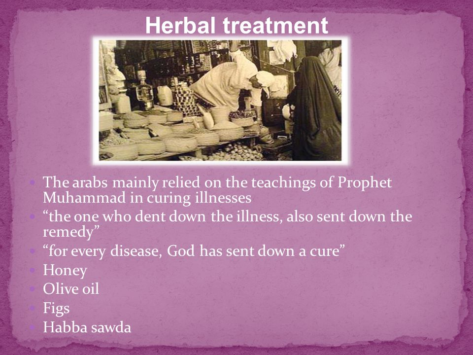 The arabs mainly relied on the teachings of Prophet Muhammad in curing illnesses the one who dent down the illness, also sent down the remedy for every disease, God has sent down a cure Honey Olive oil Figs Habba sawda