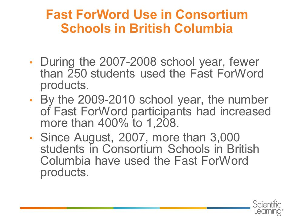 Fast ForWord Use in Consortium Schools in British Columbia During the 2007-2008 school year, fewer than 250 students used the Fast ForWord products.