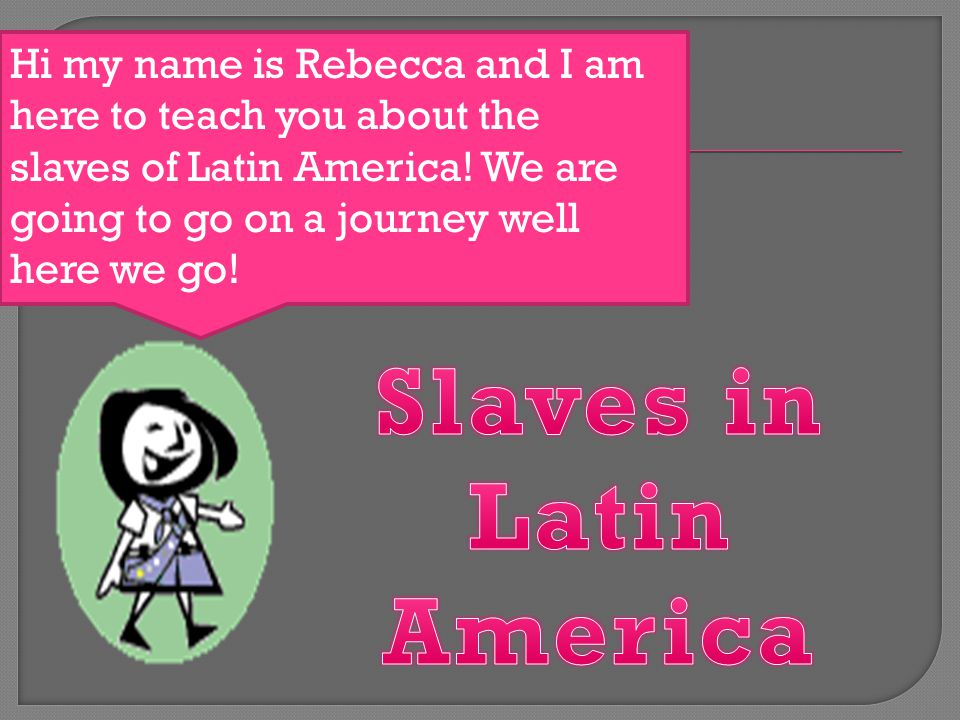 Hi my name is Rebecca and I am here to teach you about the slaves of Latin America.