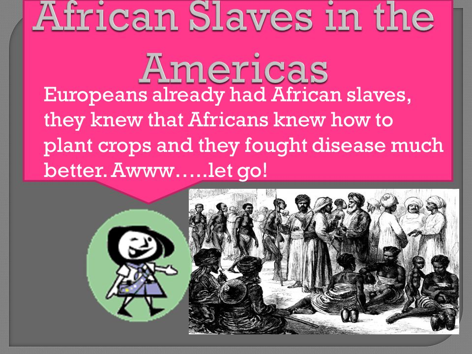 Europeans already had African slaves, they knew that Africans knew how to plant crops and they fought disease much better.