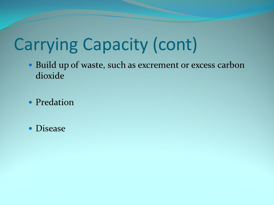 Carrying Capacity (cont) Build up of waste, such as excrement or excess carbon dioxide Predation Disease