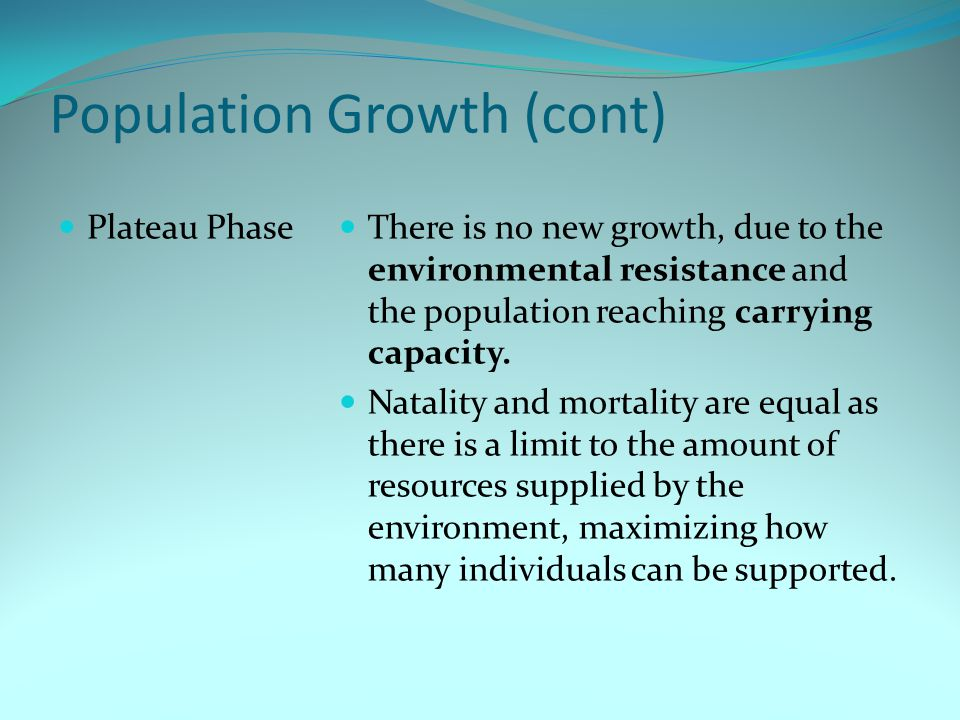 Population Growth (cont) Plateau Phase There is no new growth, due to the environmental resistance and the population reaching carrying capacity. Nata
