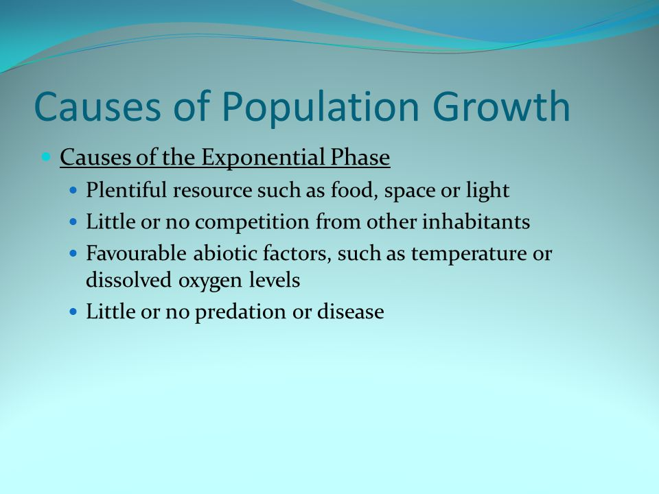 Causes of Population Growth Causes of the Exponential Phase Plentiful resource such as food, space or light Little or no competition from other inhabi
