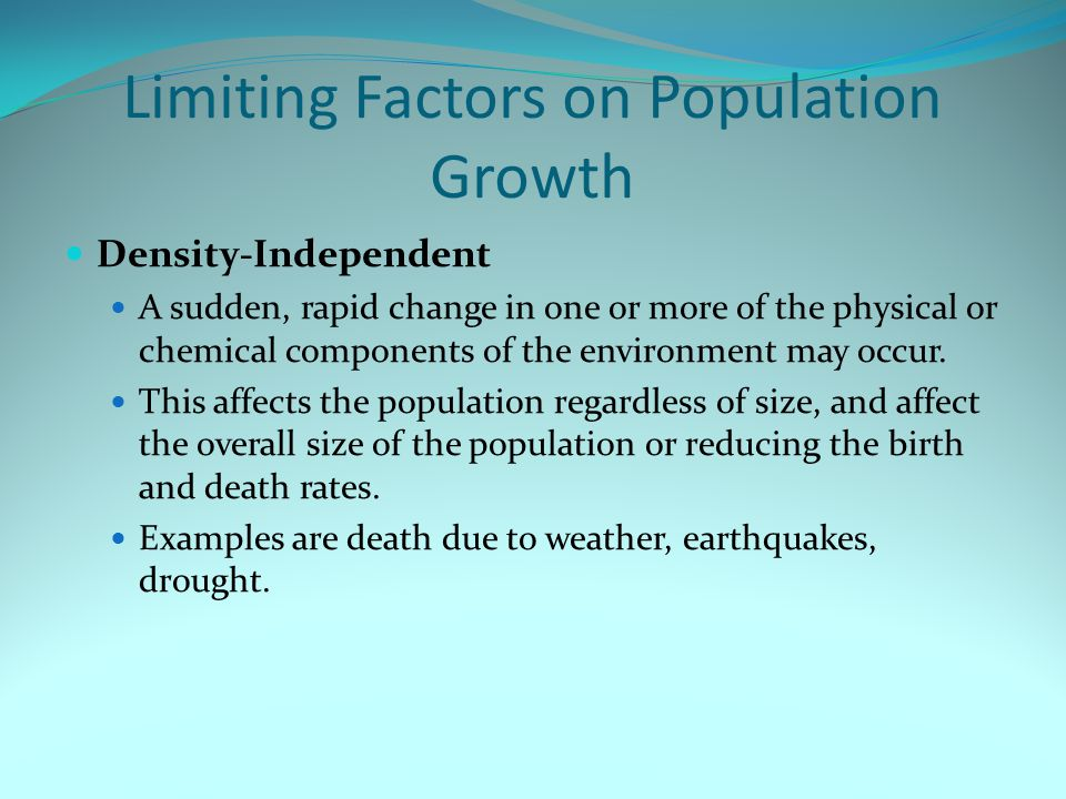 Limiting Factors on Population Growth Density-Independent A sudden, rapid change in one or more of the physical or chemical components of the environm