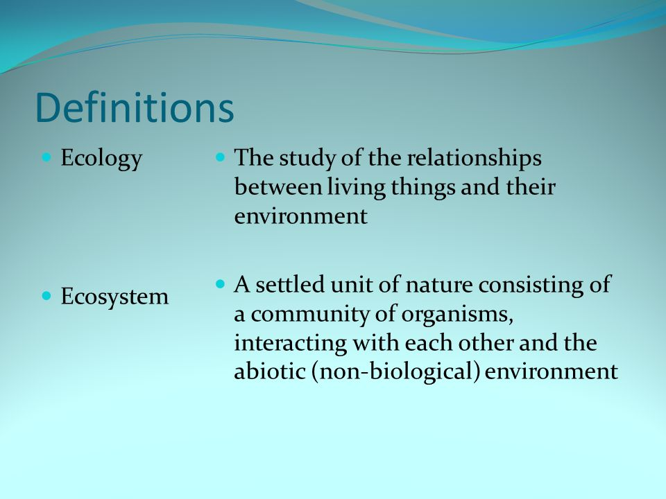 Definitions Ecology Ecosystem The study of the relationships between living things and their environment A settled unit of nature consisting of a comm