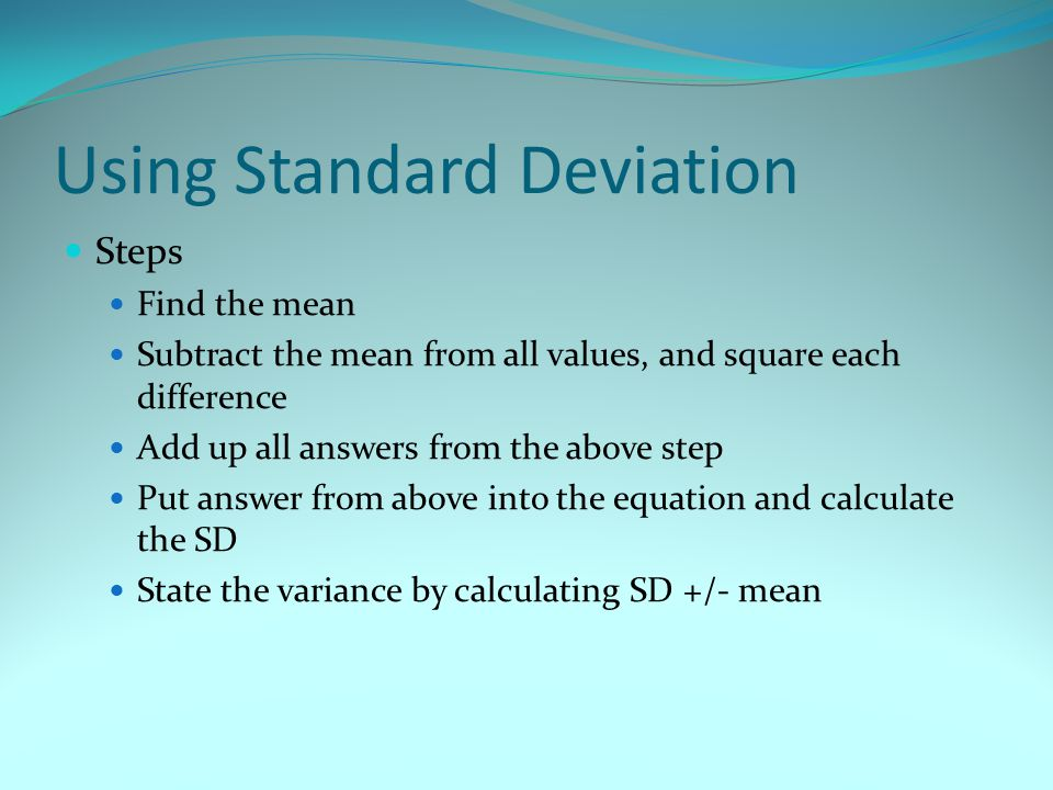Using Standard Deviation Steps Find the mean Subtract the mean from all values, and square each difference Add up all answers from the above step Put