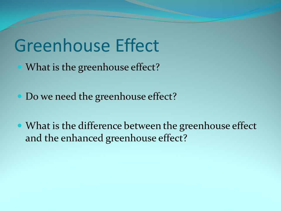 Greenhouse Effect What is the greenhouse effect? Do we need the greenhouse effect? What is the difference between the greenhouse effect and the enhanc
