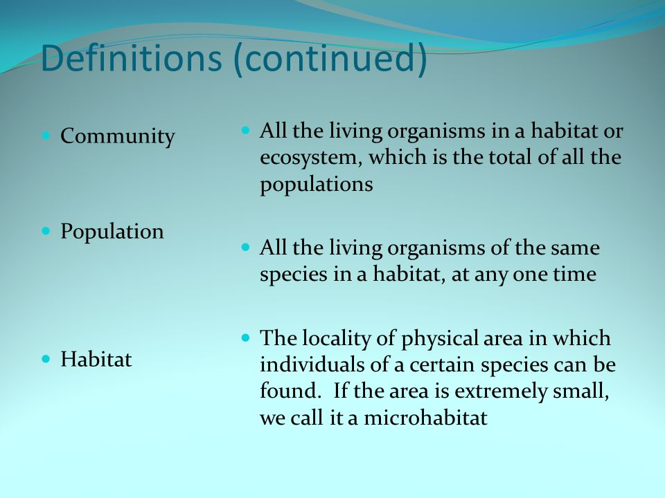 Definitions (continued) Community Population Habitat All the living organisms in a habitat or ecosystem, which is the total of all the populations All