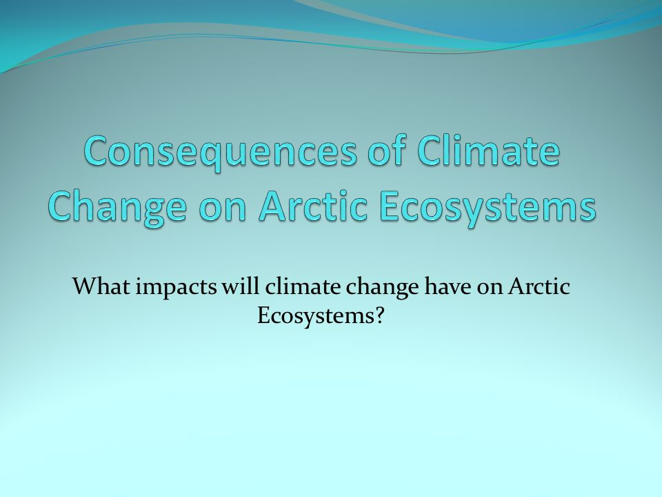 What impacts will climate change have on Arctic Ecosystems?