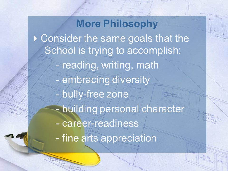 More Philosophy  Consider the same goals that the School is trying to accomplish: - reading, writing, math - embracing diversity - bully-free zone - building personal character - career-readiness - fine arts appreciation