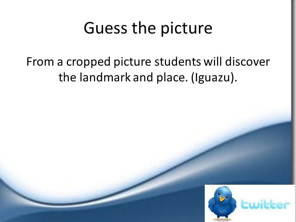 Guess the picture From a cropped picture students will discover the landmark and place. (Iguazu).