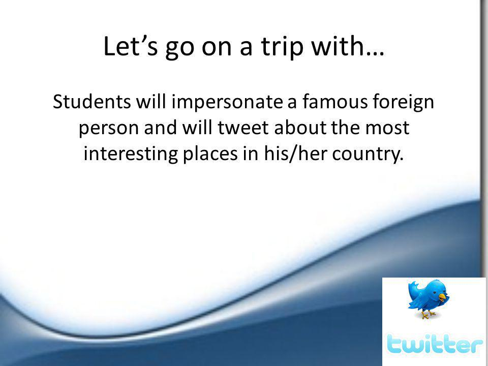 Let's go on a trip with… Students will impersonate a famous foreign person and will tweet about the most interesting places in his/her country.