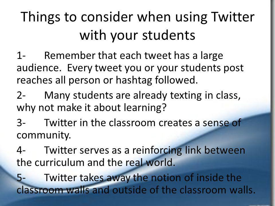 Things to consider when using Twitter with your students 1-Remember that each tweet has a large audience. Every tweet you or your students post reache