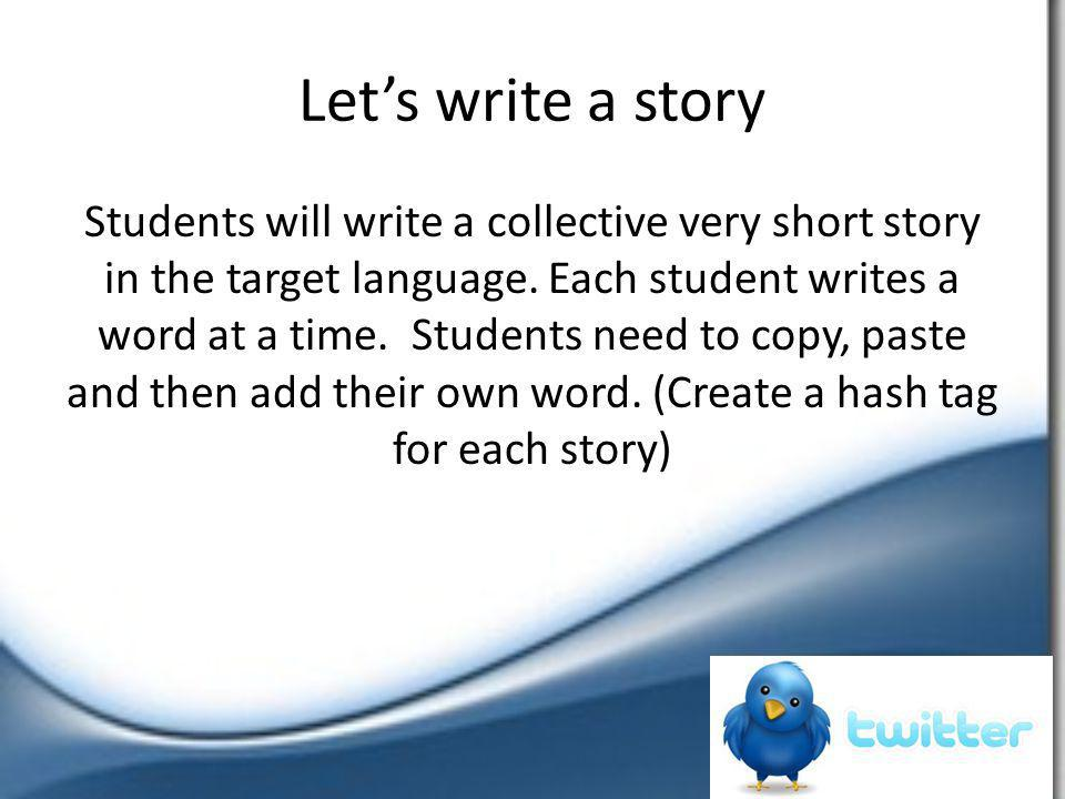 Let's write a story Students will write a collective very short story in the target language. Each student writes a word at a time. Students need to c