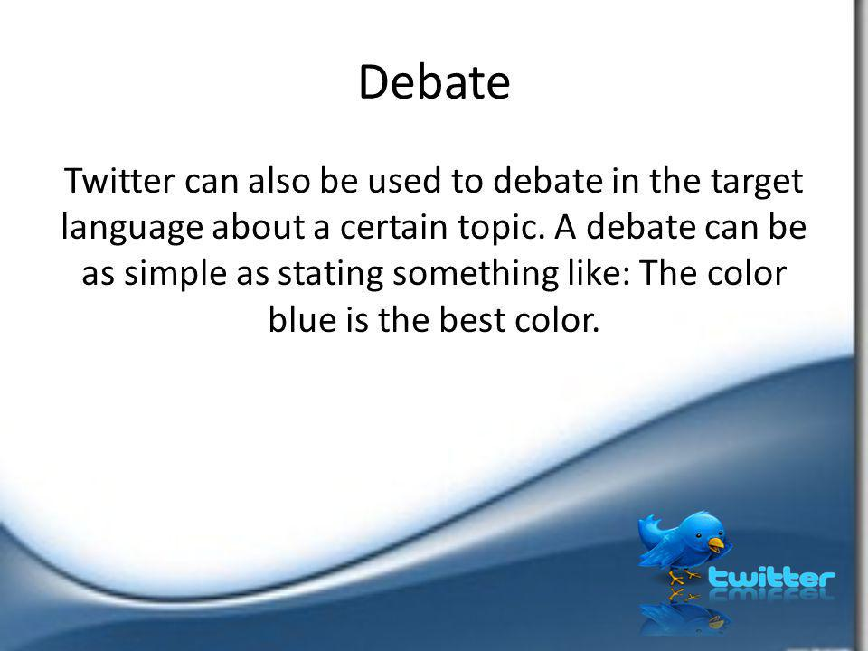 Debate Twitter can also be used to debate in the target language about a certain topic. A debate can be as simple as stating something like: The color