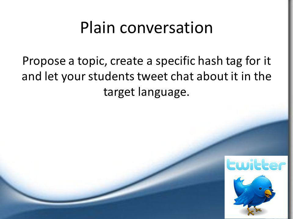 Plain conversation Propose a topic, create a specific hash tag for it and let your students tweet chat about it in the target language.