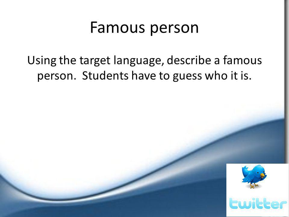 Famous person Using the target language, describe a famous person. Students have to guess who it is.
