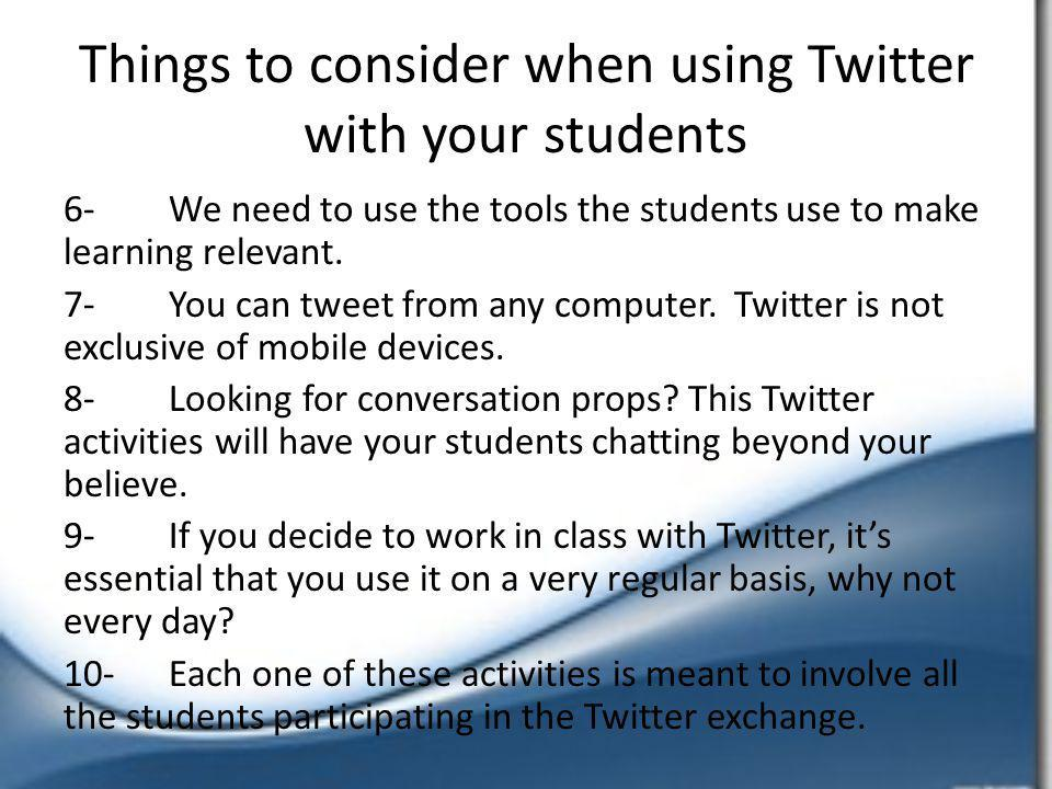Things to consider when using Twitter with your students 6-We need to use the tools the students use to make learning relevant.