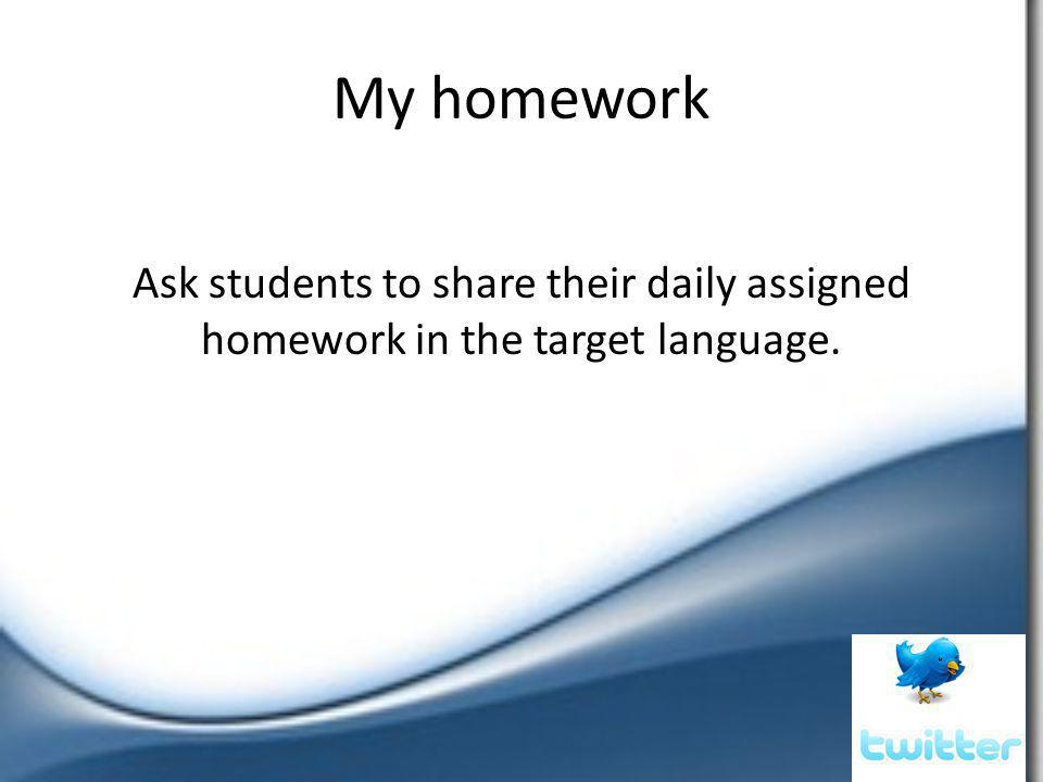 My homework Ask students to share their daily assigned homework in the target language.