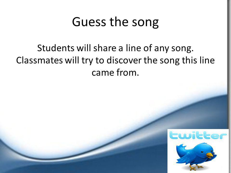 Guess the song Students will share a line of any song. Classmates will try to discover the song this line came from.