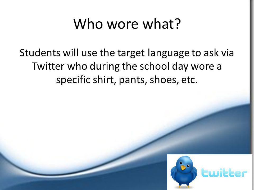 Who wore what? Students will use the target language to ask via Twitter who during the school day wore a specific shirt, pants, shoes, etc.