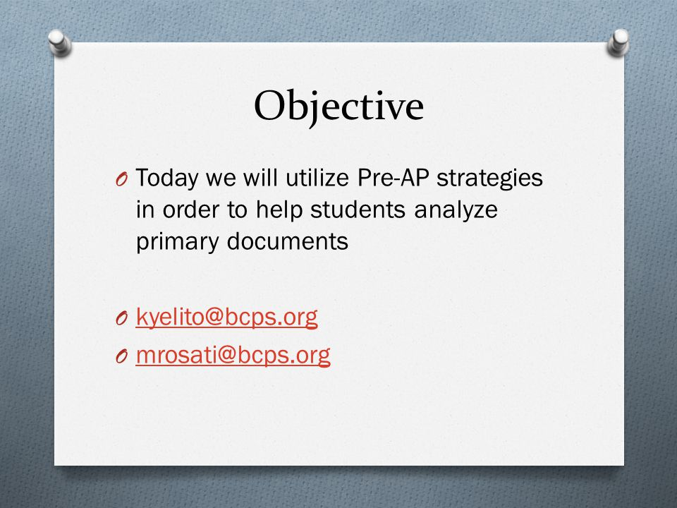 Objective O Today we will utilize Pre-AP strategies in order to help students analyze primary documents O kyelito@bcps.org kyelito@bcps.org O mrosati@bcps.org mrosati@bcps.org