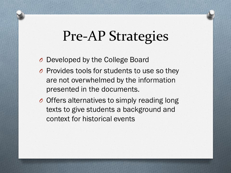 Pre-AP Strategies O Developed by the College Board O Provides tools for students to use so they are not overwhelmed by the information presented in the documents.