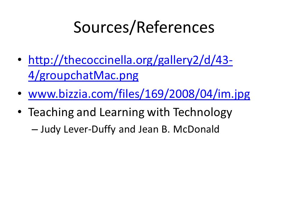 Sources/References http://thecoccinella.org/gallery2/d/43- 4/groupchatMac.png http://thecoccinella.org/gallery2/d/43- 4/groupchatMac.png www.bizzia.com/files/169/2008/04/im.jpg Teaching and Learning with Technology – Judy Lever-Duffy and Jean B.