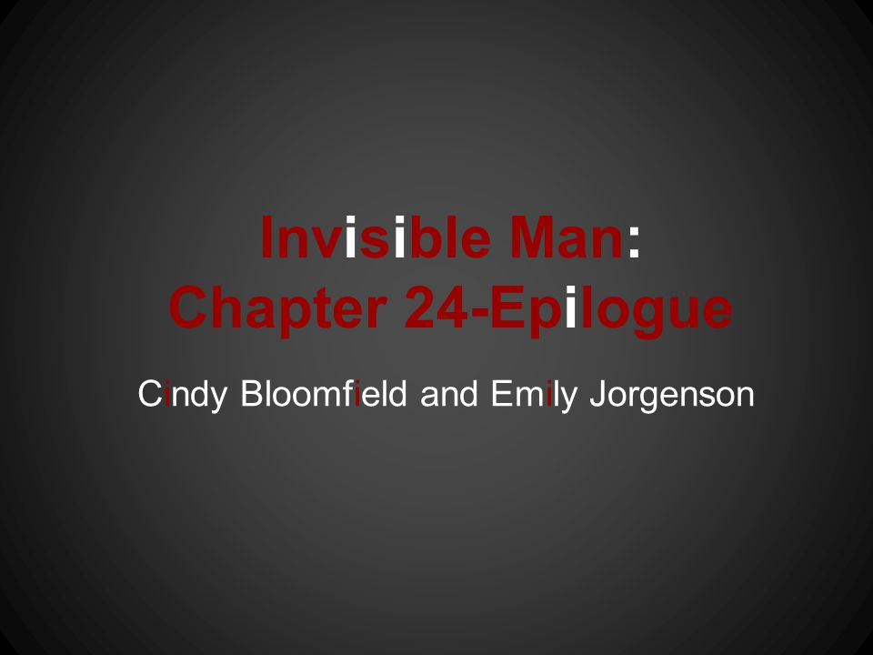 Invisible Man: Chapter 24-Epilogue Cindy Bloomfield and Emily Jorgenson