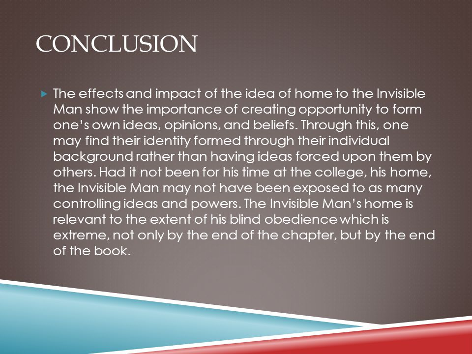 CONCLUSION  The effects and impact of the idea of home to the Invisible Man show the importance of creating opportunity to form one's own ideas, opinions, and beliefs.