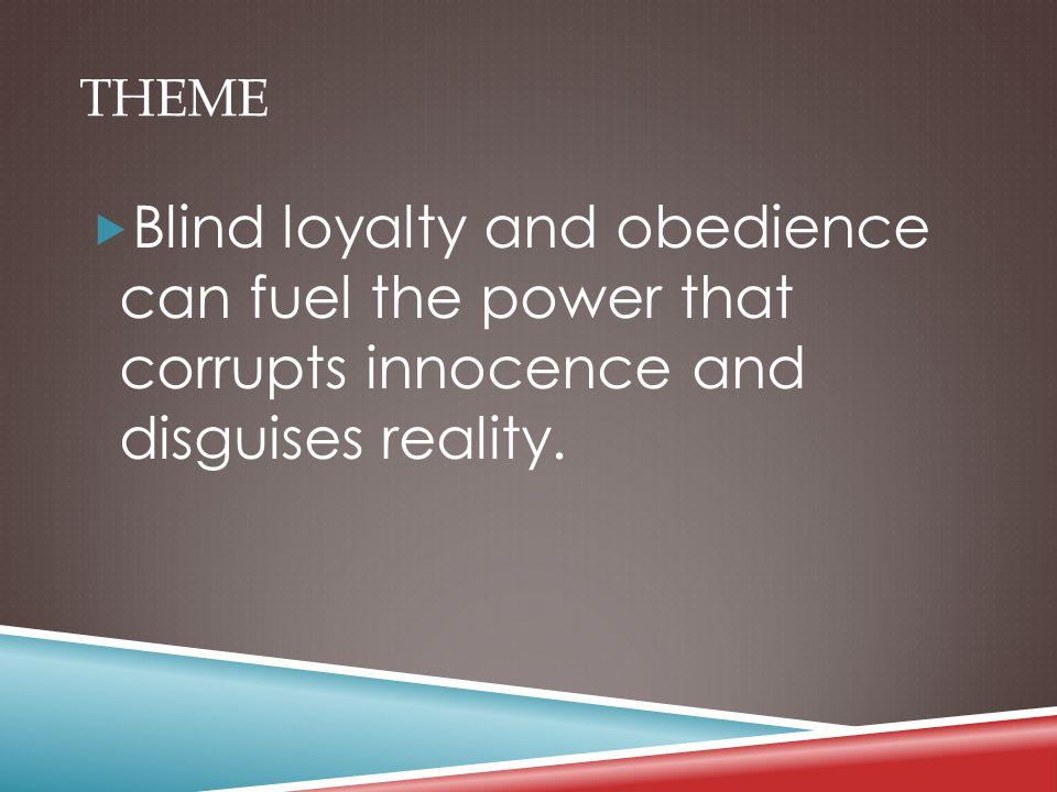 THEME  Blind loyalty and obedience can fuel the power that corrupts innocence and disguises reality.